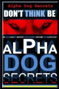 Alpha Dog Secrets - Don't Think, Be