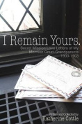 I Remain Yours. Secret Mission Love Letters from My Mormon Great Grandparents 1900-1903