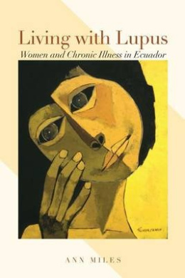 Living with Lupus: Women and Chronic Illness in Ecuador (Louann Atkins Temple Women & Culture Series)
