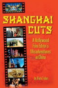 Shanghai Cuts - A Hollywood Film Editor's Misadventures in China