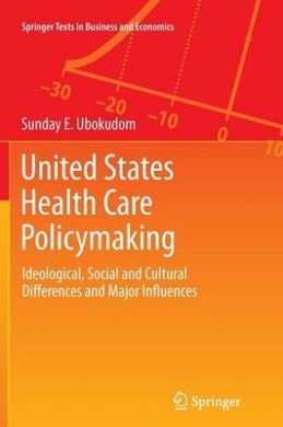 United States Health Care Policymaking: Ideological, Social and Cultural Differences and Major Influences (Springer Texts in Business and Economics)