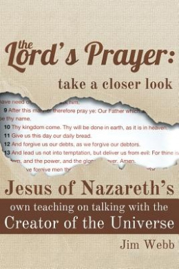 The Lord's Prayer: Take a Closer Look: Jesus of Nazareth's Own Teaching on Talking with the Creator of the Universe
