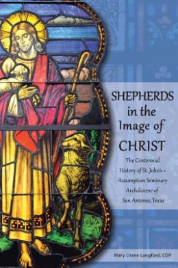 Shepherds in the Image of Christ: The Centennial History of St. John's Assumption Seminary Archdiocese of San Antonio, Texas