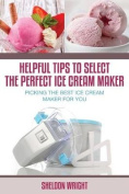 Helpful Tips to Select the Perfect Ice Cream Maker