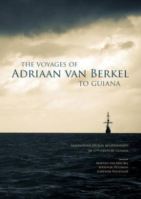 The Voyages of Adriaan Van Berkel to Guiana: Amerindian-Dutch Relationships in 17th Century Guyana