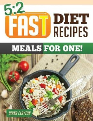 5: 2 Fast Diet Recipe Book: Meals for One!: Amazing Single Serving 5:2 Fast Diet Recipes to Lose More Weight with Intermi