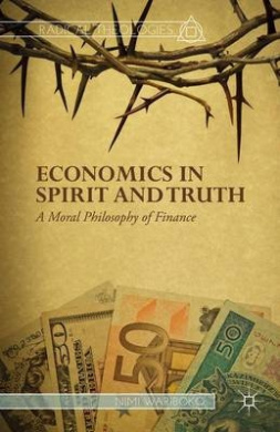 Economics in Spirit and Truth: A Moral Philosophy of Finance (Radical Theologies and Philosophies)
