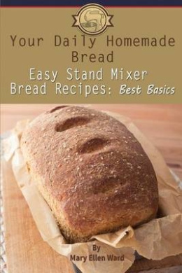 Your Daily Homemade Bread: Easy Stand Mixer Bread Recipes: Best Basics