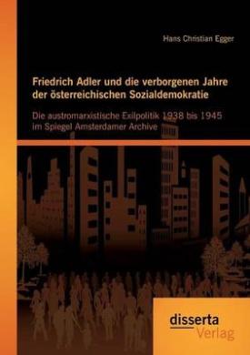 Friedrich Adler Und Die Verborgenen Jahre Der Osterreichischen Sozialdemokratie: Die Austromarxistische Exilpolitik 1938 Bis 1945 Im Spiegel Amsterdam