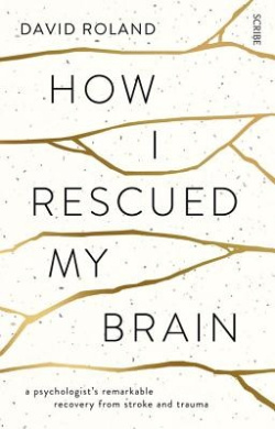 How I Rescued My Brain: A Psychologist's Remarkable RecoveryFrom Stroke And Trauma