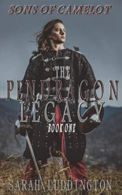 The Pendragon Legacy: Sons of Camelot Book One