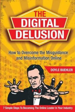 The Digital Delusion: How to Overcome the Misguidance and Misinformation Online. 7 Simple Steps to Becoming the Online Leader in Your Industry