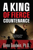 A King of Fierce Countenance, the Truth about Islam and Bible Prophecy