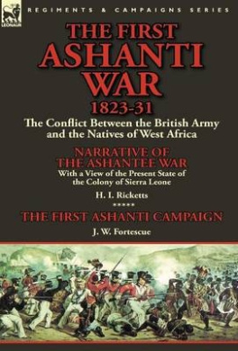The First Ashanti War 1823-31: The Conflict Between the British Army and the Natives of West Africa-Narrative of the Ashantee War with a View of the