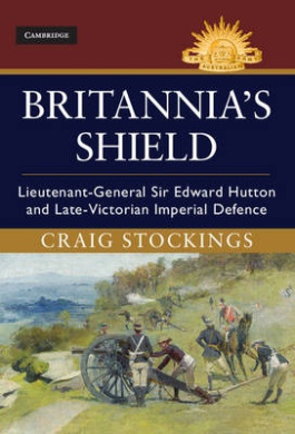 Britannia's Shield: Lieutenant-General Sir Edward Hutton and the Late-Victorian Imperial Defence (Australian Army History Series)