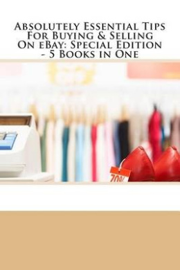 Absolutely Essential Tips for Buying & Selling on Ebay - Special Edition - 3 Books in One