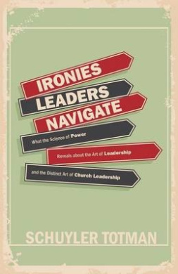 Ironies Leaders Navigate: What the Science of Power Reveals about the Art of Leadership and the Distinct Art of Church Leadership