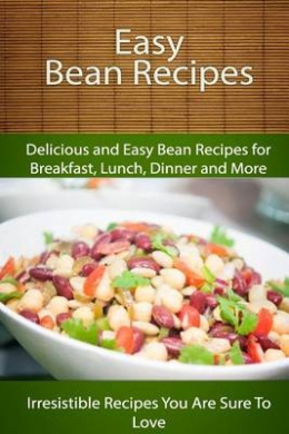 Easy Bean Recipes: Delicious and Easy Bean Recipes for Breakfast, Lunch, Dinner and More