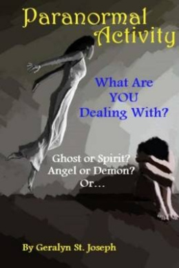 Paranormal Activity: What Are You Dealing With?: Ghost or Spirit? Angel or Demon?