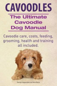 Cavoodles. Ultimate Cavoodle Dog Manual. Cavoodle Care, Costs, Feeding, Grooming, Health and Training All Included.