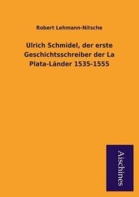 Ulrich Schmidel, Der Erste Geschichtsschreiber Der La Plata-Lander 1535-1555