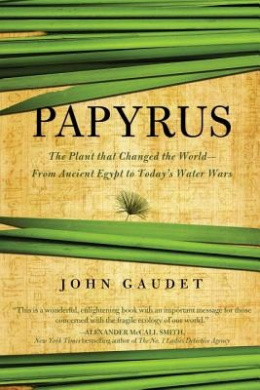 Papyrus: The Plant That Changed the World: From Ancient Egypt to Today's Water Wars
