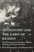 Astronomy and the Dawn of Reason - The Discoveries of Kepler, Brahe, Galileo and Isaac Newton - With Biographies and Illustrations