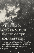Nicolaus Copernicus, Father of the Solar System - Including a Biography, Pictures and His Dedication from 'of the Revolutions of the Heavenly Bodies.'