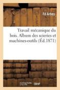 Travail Mecanique Du Bois. Album Des Scieries Et Machines-Outils = Travail Ma(c)Canique Du Bois. Album Des Scieries Et Machines-Outils [FRE]