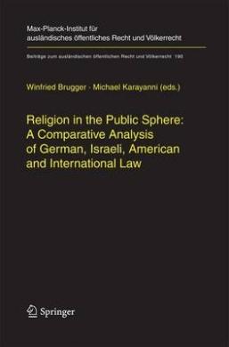 Religion in the Public Sphere: A Comparative Analysis of German, Israeli, American and International Law (Beitrage zum Auslandischen Offentlichen Recht und Volkerrecht)