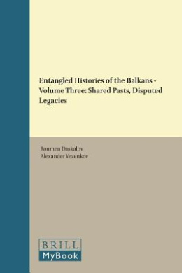 Entangled Histories of the Balkans - Volume Three: Shared Pasts, Disputed Legacies (Balkan Studies Library)