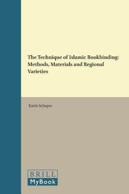 The Technique of Islamic Bookbinding: Methods, Materials and Regional Varieties (Islamic Manuscripts and Books)