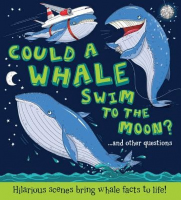 Could a Whale Swim to the Moon?: ...and Other Questions - Hilarious Scenes Bring Whale Facts to Life! (What If a)