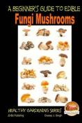 A Beginner's Guide to Edible Fungi Mushrooms
