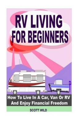 RV Living for Beginners: How to Live in a Car, Van or RV and Enjoy Financial Freedom with a Motor Home Lifestyle (RV Living for Beginners - Motor Home Living - RV Boondocking - RV Living - RV Books)