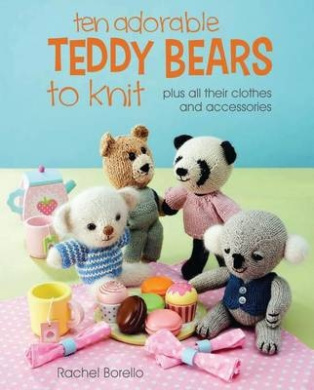 Ten Adorable Teddy Bears to Knit: Plus All Their Clothes and Accessories