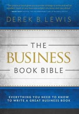The Business Book Bible: Everything You Need to Know to Write a Great Business Book