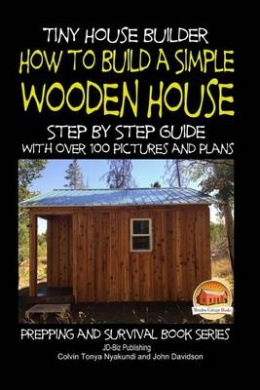 Tiny House Builder - How to Build a Simple Wooden House - Step by Step Guide with Over 100 Pictures and Plans