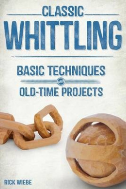 Classic Whittling: Basic Techniques and Old-Time Projects