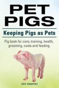 Pet Pigs. Keeping Pigs as Pets. Pig Book for Care, Training, Health, Grooming, Costs and Feeding.