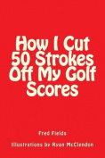 How I Cut 50 Strokes Off My Golf Scores