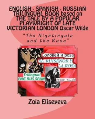 """English - Spanish - Russian Trilingual Book Based on the Tale by a Popular Playwright of Late Victorian London Oscar Wilde: """"The Nightingale and the Rose"""""""