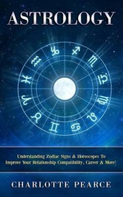 Astrology: Understanding Zodiac Signs & Horoscopes to Improve Your Relationship Compatibility, Career & More!