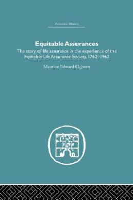 Equitable Assurances: The Story of Life Assurance in the Experience of the Equitable Life Assurance Society 1762-1962