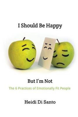 I Should Be Happy But I'm Not: The 6 Practices of Emotionally Fit People