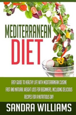 Mediterranean Diet: Easy Guide to Healthy Life with Mediterranean Cuisine, Fast and Natural Weight Loss for Beginners, Including Delicious