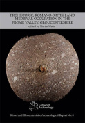 Prehistoric, Romano-British and Medieval Occupation in the Frome Valley, Gloucestershire