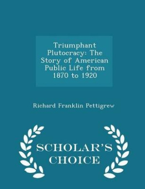 Triumphant Plutocracy: The Story of American Public Life from 1870 to 1920 - Scholar's Choice Edition