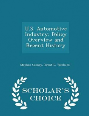 U.S. Automotive Industry: Policy Overview and Recent History - Scholar's Choice Edition