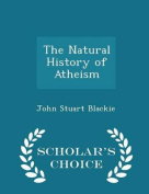 The Natural History of Atheism - Scholar's Choice Edition